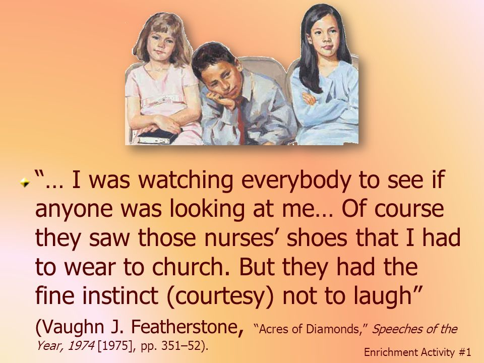 … I was watching everybody to see if anyone was looking at me… Of course they saw those nurses' shoes that I had to wear to church. But they had the fine instinct (courtesy) not to laugh (Vaughn J. Featherstone, Acres of Diamonds, Speeches of the Year, 1974 [1975], pp. 351–52).